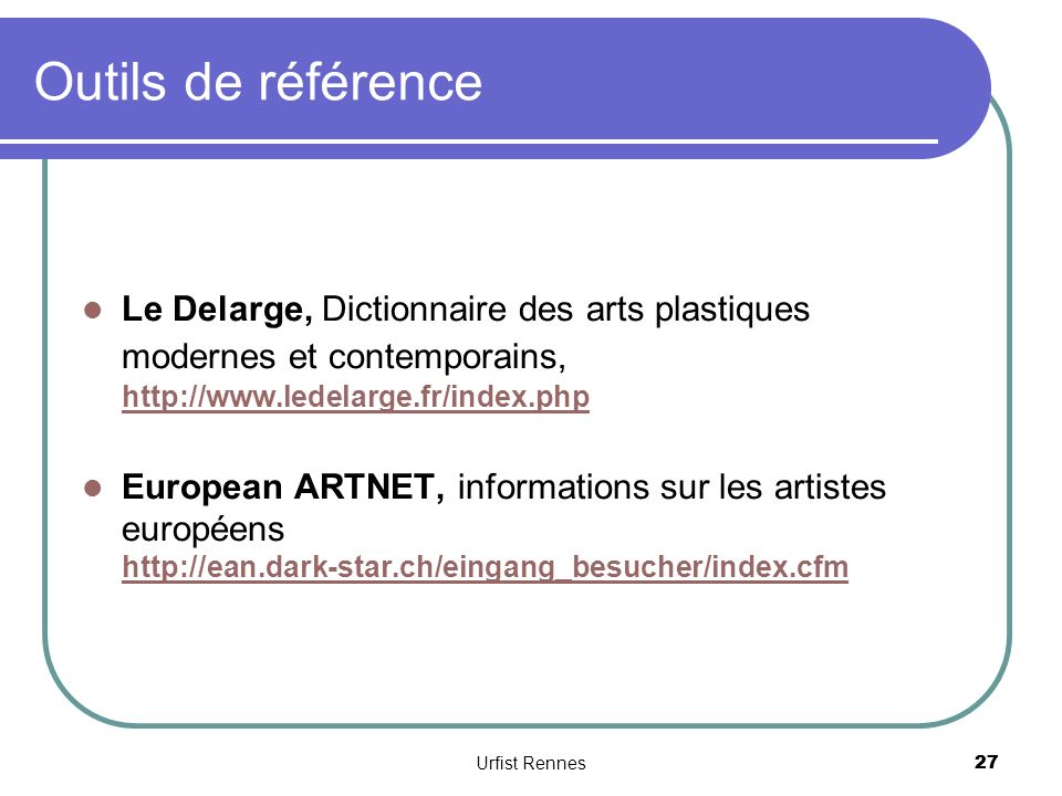 27 Outils de référence Le Delarge, Dictionnaire des arts plastiques modernes et contemporains, http://www.ledelarge.fr/index.php http://www.ledelarge.fr/index.php European ARTNET, informations sur les artistes européens http://ean.dark-star.ch/eingang_besucher/index.cfm http://ean.dark-star.ch/eingang_besucher/index.cfm Urfist Rennes 27