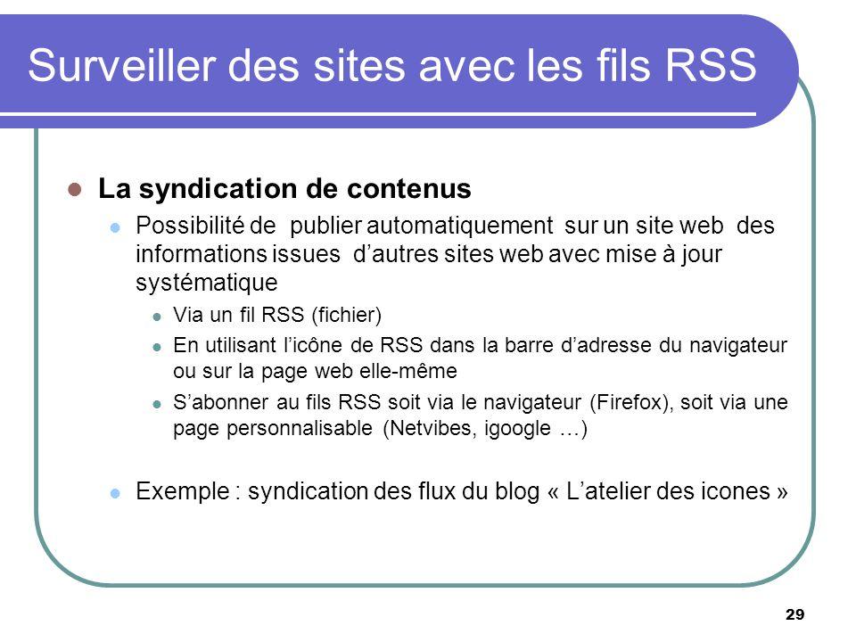 29 Surveiller des sites avec les fils RSS La syndication de contenus Possibilité de publier automatiquement sur un site web des informations issues dautres sites web avec mise à jour systématique Via un fil RSS (fichier) En utilisant licône de RSS dans la barre dadresse du navigateur ou sur la page web elle-même Sabonner au fils RSS soit via le navigateur (Firefox), soit via une page personnalisable (Netvibes, igoogle …) Exemple : syndication des flux du blog « Latelier des icones »