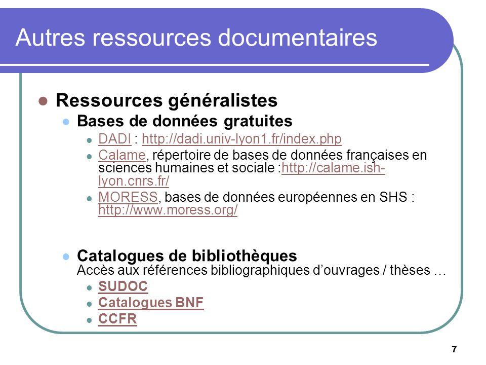 7 Autres ressources documentaires Ressources généralistes Bases de données gratuites DADI : http://dadi.univ-lyon1.fr/index.php DADIhttp://dadi.univ-lyon1.fr/index.php Calame, répertoire de bases de données françaises en sciences humaines et sociale :http://calame.ish- lyon.cnrs.fr/ Calamehttp://calame.ish- lyon.cnrs.fr/ MORESS, bases de données européennes en SHS : http://www.moress.org/ MORESS http://www.moress.org/ Catalogues de bibliothèques Accès aux références bibliographiques douvrages / thèses … SUDOC Catalogues BNF CCFR