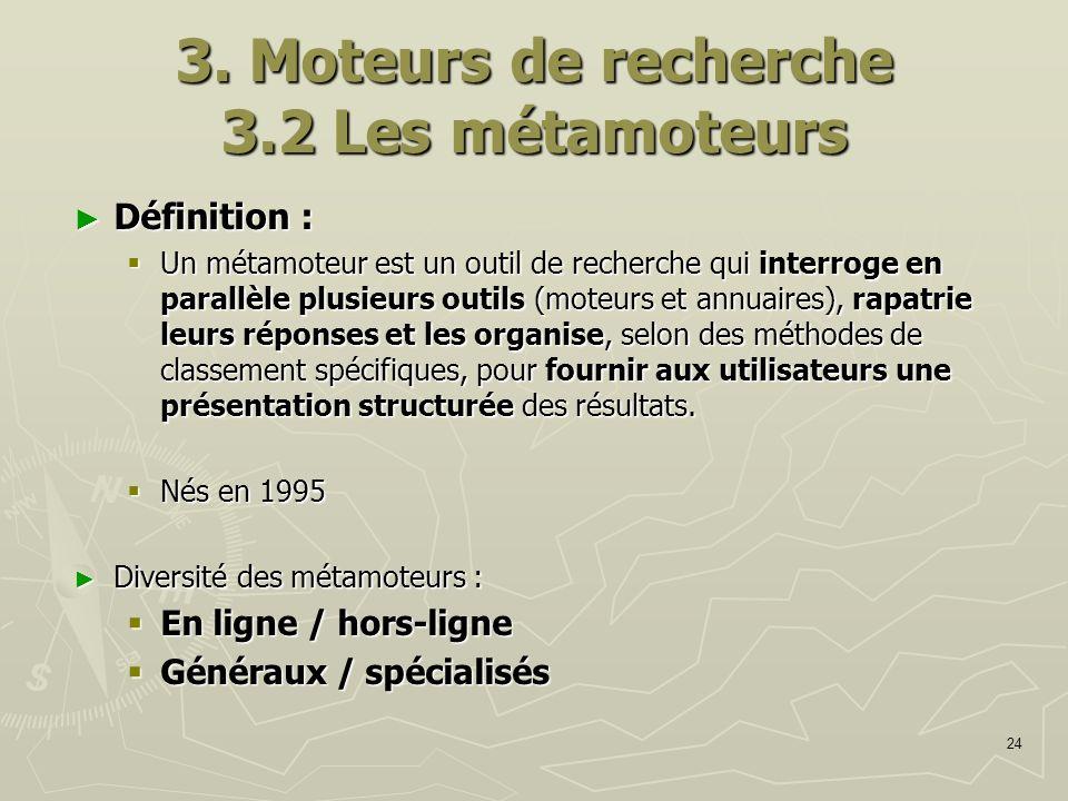 24 3. Moteurs de recherche 3.2 Les métamoteurs Définition : Définition : Un métamoteur est un outil de recherche qui interroge en parallèle plusieurs
