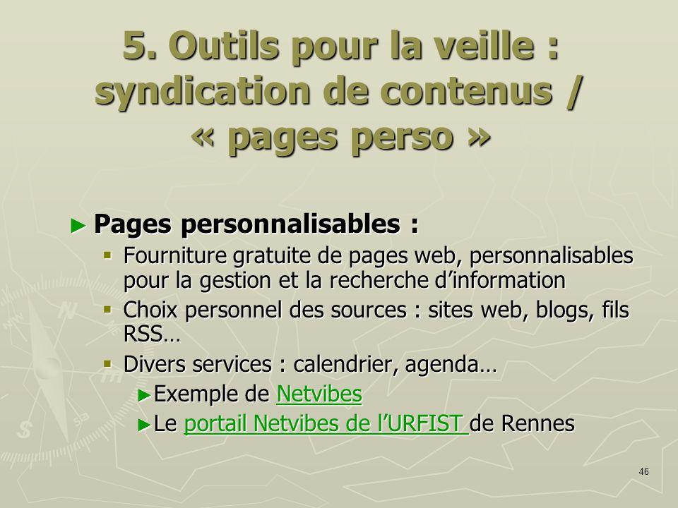 46 5. Outils pour la veille : syndication de contenus / « pages perso » Pages personnalisables : Pages personnalisables : Fourniture gratuite de pages