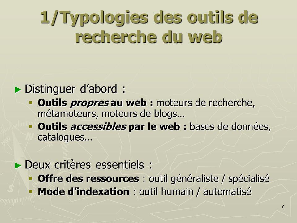6 1/Typologies des outils de recherche du web Distinguer dabord : Distinguer dabord : Outils propres au web : moteurs de recherche, métamoteurs, moteu