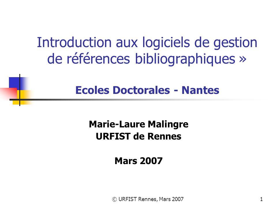 © URFIST Rennes, Mars 20071 Introduction aux logiciels de gestion de références bibliographiques » Ecoles Doctorales - Nantes Marie-Laure Malingre URFIST de Rennes Mars 2007