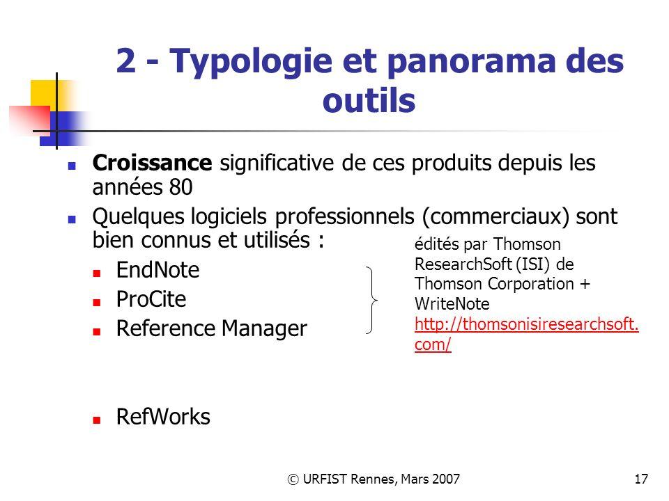 © URFIST Rennes, Mars 200717 2 - Typologie et panorama des outils Croissance significative de ces produits depuis les années 80 Quelques logiciels professionnels (commerciaux) sont bien connus et utilisés : EndNote ProCite Reference Manager RefWorks édités par Thomson ResearchSoft (ISI) de Thomson Corporation + WriteNote http://thomsonisiresearchsoft.