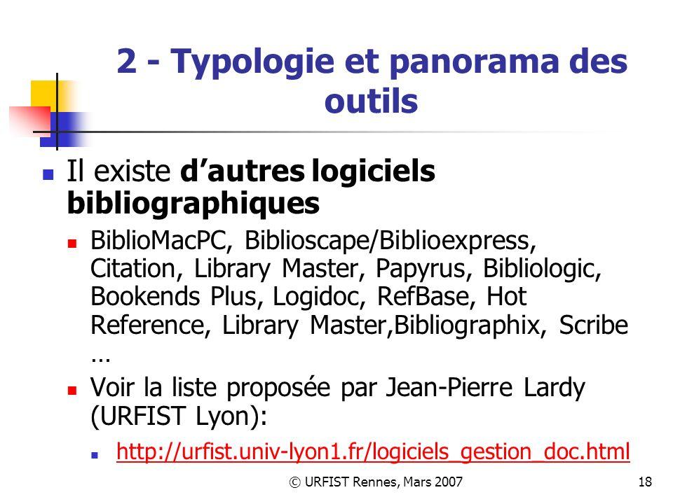 © URFIST Rennes, Mars 200718 2 - Typologie et panorama des outils Il existe dautres logiciels bibliographiques BiblioMacPC, Biblioscape/Biblioexpress, Citation, Library Master, Papyrus, Bibliologic, Bookends Plus, Logidoc, RefBase, Hot Reference, Library Master,Bibliographix, Scribe … Voir la liste proposée par Jean-Pierre Lardy (URFIST Lyon): http://urfist.univ-lyon1.fr/logiciels_gestion_doc.html