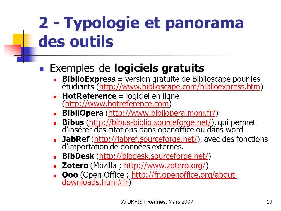 © URFIST Rennes, Mars 200719 2 - Typologie et panorama des outils Exemples de logiciels gratuits BiblioExpress = version gratuite de Biblioscape pour les étudiants (http://www.biblioscape.com/biblioexpress.htm)http://www.biblioscape.com/biblioexpress.htm HotReference = logiciel en ligne (http://www.hotreference.com)http://www.hotreference.com BibliOpera (http://www.bibliopera.mom.fr/)http://www.bibliopera.mom.fr/ Bibus (http://bibus-biblio.sourceforge.net/), qui permet dinsérer des citations dans openoffice ou dans wordhttp://bibus-biblio.sourceforge.net/ JabRef (http://jabref.sourceforge.net/), avec des fonctions dimportation de données externes.http://jabref.sourceforge.net/ BibDesk (http://bibdesk.sourceforge.net/)http://bibdesk.sourceforge.net/ Zotero (Mozilla ; http://www.zotero.org/)http://www.zotero.org/ Ooo (Open Office ; http://fr.openoffice.org/about- downloads.html#fr)http://fr.openoffice.org/about- downloads.html#fr