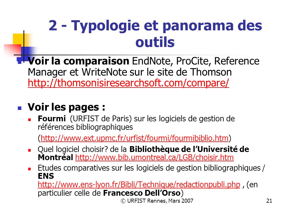 © URFIST Rennes, Mars 200721 2 - Typologie et panorama des outils Voir la comparaison EndNote, ProCite, Reference Manager et WriteNote sur le site de Thomson http://thomsonisiresearchsoft.com/compare/ http://thomsonisiresearchsoft.com/compare/ Voir les pages : Fourmi (URFIST de Paris) sur les logiciels de gestion de références bibliographiques (http://www.ext.upmc.fr/urfist/fourmi/fourmibiblio.htm)http://www.ext.upmc.fr/urfist/fourmi/fourmibiblio.htm Quel logiciel choisir.
