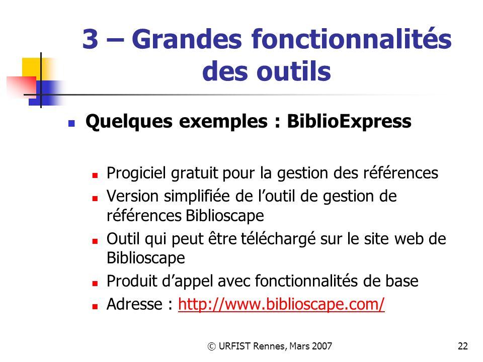 © URFIST Rennes, Mars 200722 3 – Grandes fonctionnalités des outils Quelques exemples : BiblioExpress Progiciel gratuit pour la gestion des références Version simplifiée de loutil de gestion de références Biblioscape Outil qui peut être téléchargé sur le site web de Biblioscape Produit dappel avec fonctionnalités de base Adresse : http://www.biblioscape.com/http://www.biblioscape.com/