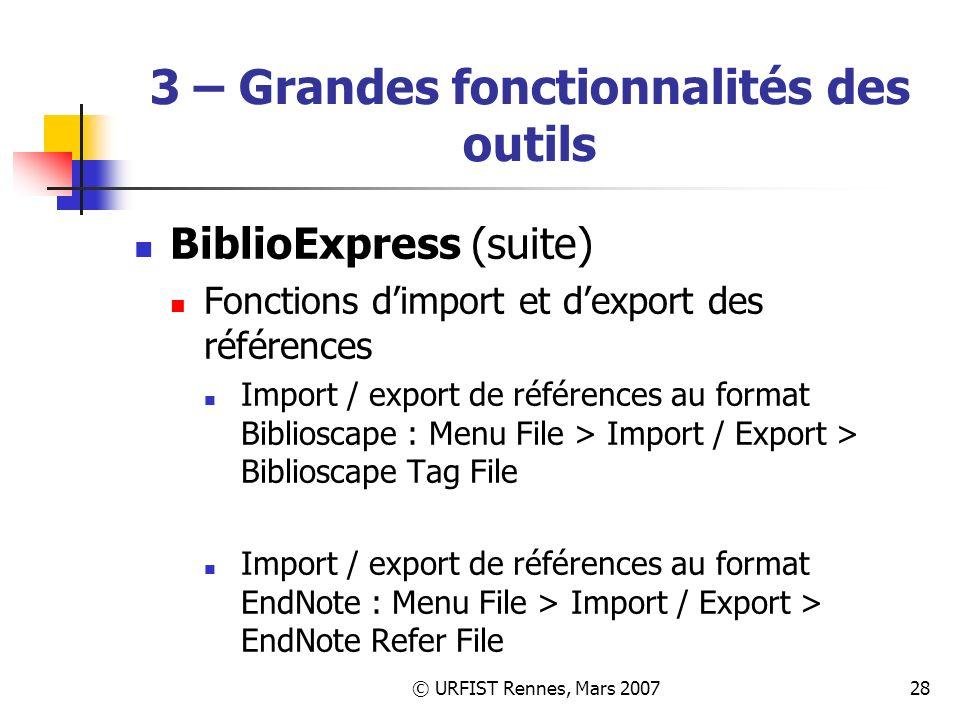 © URFIST Rennes, Mars 200728 3 – Grandes fonctionnalités des outils BiblioExpress (suite) Fonctions dimport et dexport des références Import / export de références au format Biblioscape : Menu File > Import / Export > Biblioscape Tag File Import / export de références au format EndNote : Menu File > Import / Export > EndNote Refer File