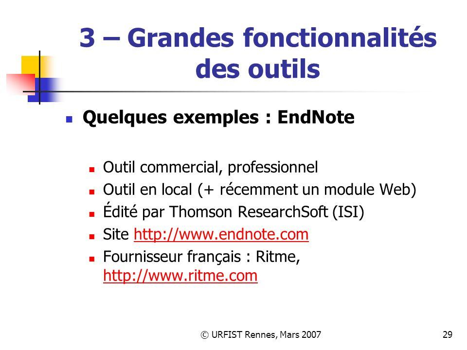 © URFIST Rennes, Mars 200729 3 – Grandes fonctionnalités des outils Quelques exemples : EndNote Outil commercial, professionnel Outil en local (+ récemment un module Web) Édité par Thomson ResearchSoft (ISI) Site http://www.endnote.comhttp://www.endnote.com Fournisseur français : Ritme, http://www.ritme.com http://www.ritme.com