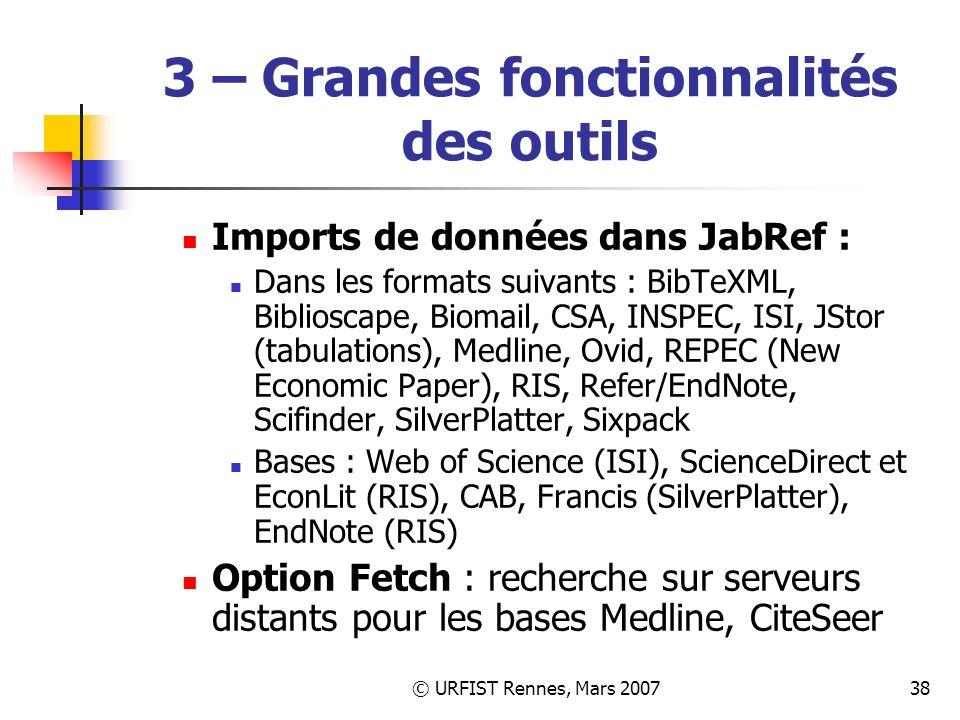 © URFIST Rennes, Mars 200738 3 – Grandes fonctionnalités des outils Imports de données dans JabRef : Dans les formats suivants : BibTeXML, Biblioscape, Biomail, CSA, INSPEC, ISI, JStor (tabulations), Medline, Ovid, REPEC (New Economic Paper), RIS, Refer/EndNote, Scifinder, SilverPlatter, Sixpack Bases : Web of Science (ISI), ScienceDirect et EconLit (RIS), CAB, Francis (SilverPlatter), EndNote (RIS) Option Fetch : recherche sur serveurs distants pour les bases Medline, CiteSeer