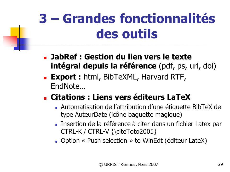 © URFIST Rennes, Mars 200739 3 – Grandes fonctionnalités des outils JabRef : Gestion du lien vers le texte intégral depuis la référence (pdf, ps, url, doi) Export : html, BibTeXML, Harvard RTF, EndNote… Citations : Liens vers éditeurs LaTeX Automatisation de lattribution dune étiquette BibTeX de type AuteurDate (icône baguette magique) Insertion de la référence à citer dans un fichier Latex par CTRL-K / CTRL-V {\citeToto2005} Option « Push selection » to WinEdt (éditeur LateX)