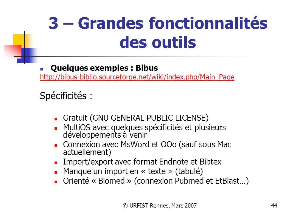 © URFIST Rennes, Mars 200744 3 – Grandes fonctionnalités des outils Quelques exemples : Bibus http://bibus-biblio.sourceforge.net/wiki/index.php/Main_Page Spécificités : Gratuit (GNU GENERAL PUBLIC LICENSE) MultiOS avec quelques spécificités et plusieurs développements à venir Connexion avec MsWord et OOo (sauf sous Mac actuellement) Import/export avec format Endnote et Bibtex Manque un import en « texte » (tabulé) Orienté « Biomed » (connexion Pubmed et EtBlast…)