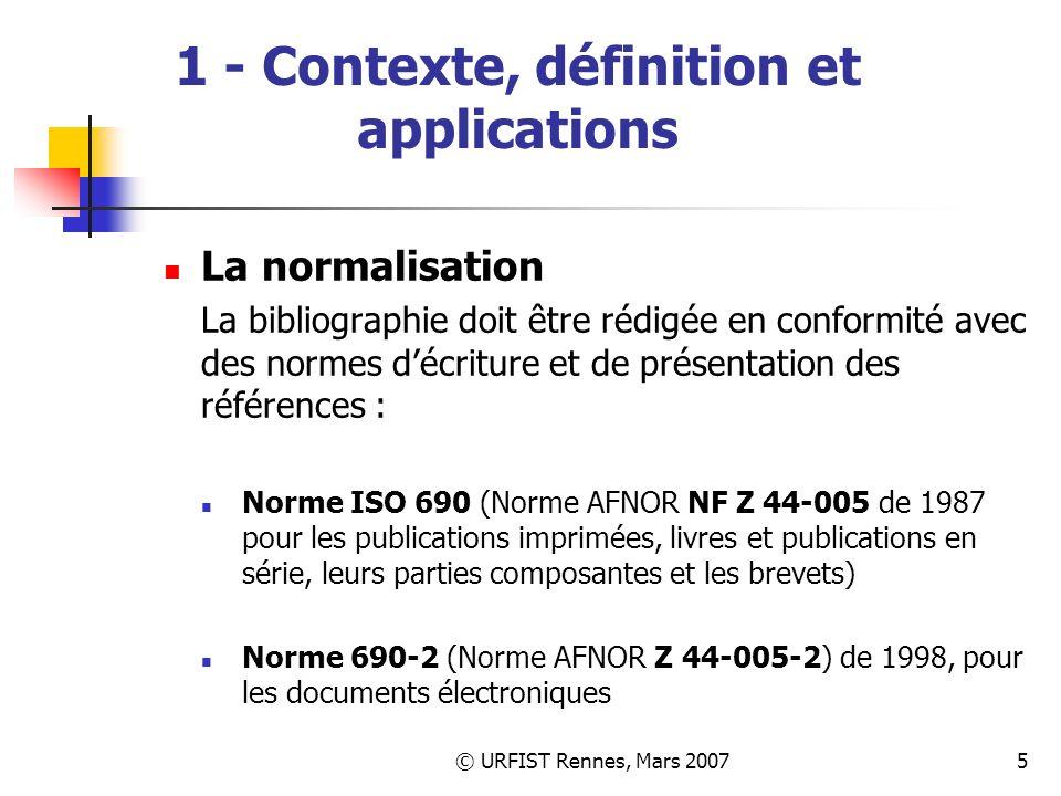 © URFIST Rennes, Mars 20075 1 - Contexte, définition et applications La normalisation La bibliographie doit être rédigée en conformité avec des normes décriture et de présentation des références : Norme ISO 690 (Norme AFNOR NF Z 44-005 de 1987 pour les publications imprimées, livres et publications en série, leurs parties composantes et les brevets) Norme 690-2 (Norme AFNOR Z 44-005-2) de 1998, pour les documents électroniques