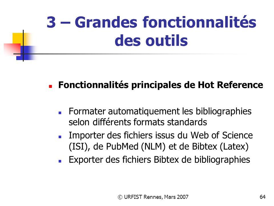 © URFIST Rennes, Mars 200764 3 – Grandes fonctionnalités des outils Fonctionnalités principales de Hot Reference Formater automatiquement les bibliographies selon différents formats standards Importer des fichiers issus du Web of Science (ISI), de PubMed (NLM) et de Bibtex (Latex) Exporter des fichiers Bibtex de bibliographies
