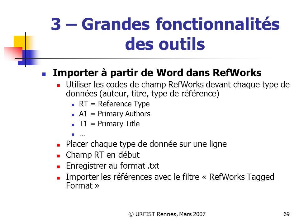 © URFIST Rennes, Mars 200769 3 – Grandes fonctionnalités des outils Importer à partir de Word dans RefWorks Utiliser les codes de champ RefWorks devant chaque type de données (auteur, titre, type de référence) RT = Reference Type A1 = Primary Authors T1 = Primary Title … Placer chaque type de donnée sur une ligne Champ RT en début Enregistrer au format.txt Importer les références avec le filtre « RefWorks Tagged Format »