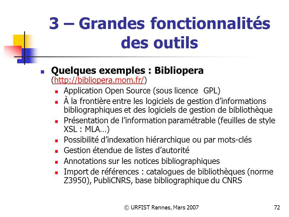 © URFIST Rennes, Mars 200772 3 – Grandes fonctionnalités des outils Quelques exemples : Bibliopera (http://bibliopera.mom.fr/)http://bibliopera.mom.fr/ Application Open Source (sous licence GPL) À la frontière entre les logiciels de gestion dinformations bibliographiques et des logiciels de gestion de bibliothèque Présentation de linformation paramétrable (feuilles de style XSL : MLA…) Possibilité dindexation hiérarchique ou par mots-clés Gestion étendue de listes dautorité Annotations sur les notices bibliographiques Import de références : catalogues de bibliothèques (norme Z3950), PubliCNRS, base bibliographique du CNRS