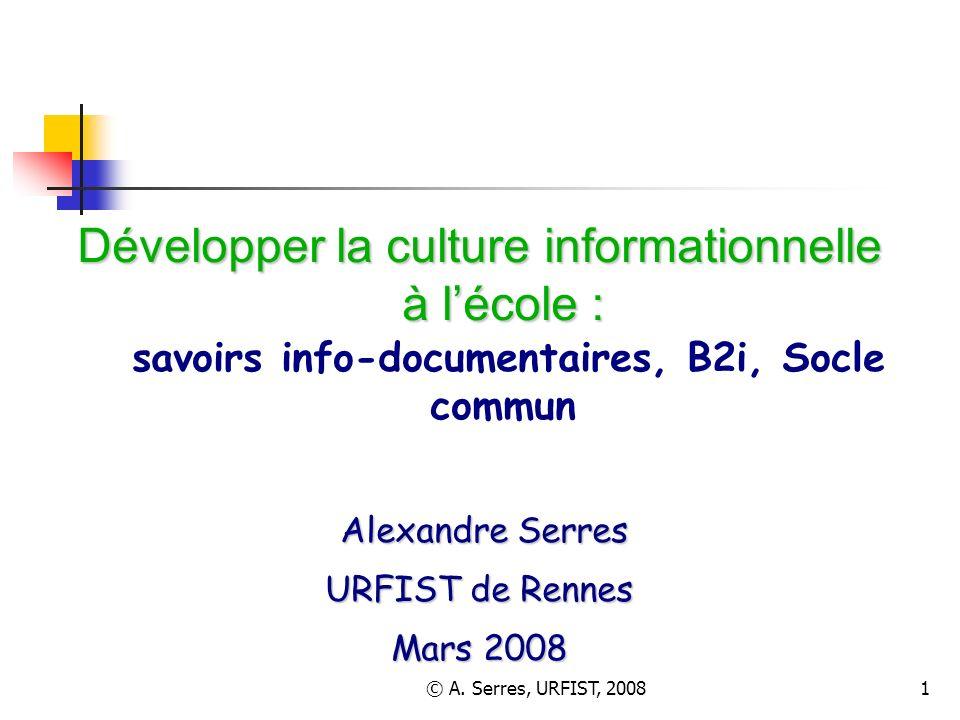 © A. Serres, URFIST, 20081 Développer la culture informationnelle à lécole : Développer la culture informationnelle à lécole : savoirs info-documentai