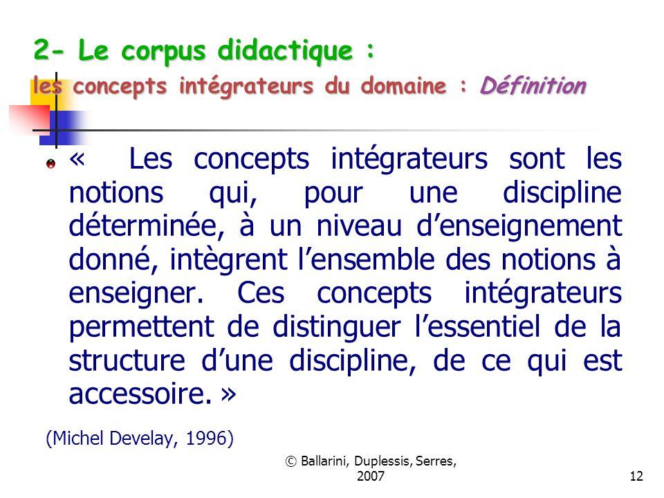 © Ballarini, Duplessis, Serres, 200712 2- Le corpus didactique : les concepts intégrateurs du domaine : Définition « Les concepts intégrateurs sont le