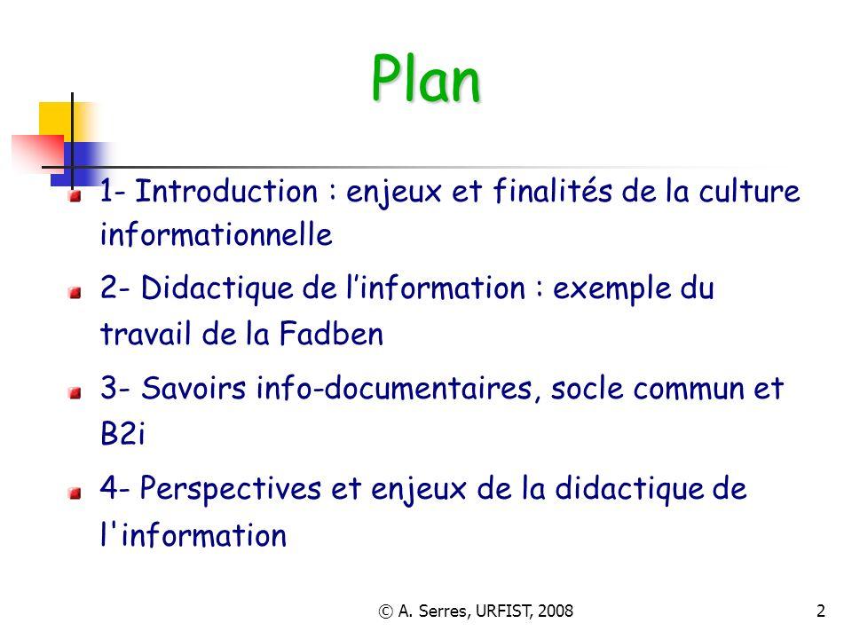 © A. Serres, URFIST, 20082 Plan 1- Introduction : enjeux et finalités de la culture informationnelle 2- Didactique de linformation : exemple du travai