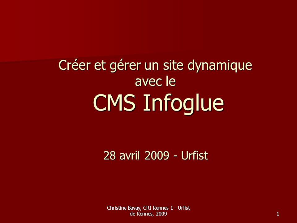 Christine Bavay, CRI Rennes 1 - Urfist de Rennes, 200922 Pour en savoir plus… Le site dinfoglue : http://www.infoglue.org/ Le site dinfoglue : http://www.infoglue.org/ http://www.infoglue.org/ La documentation daide à lutilisation dinfoglue à lUniversité de Rennes 1 http://ressources-infoglue.univ- rennes1.fr/_documentations/UtilisationCMSInfoglue20090331.pdf La documentation daide à lutilisation dinfoglue à lUniversité de Rennes 1 http://ressources-infoglue.univ- rennes1.fr/_documentations/UtilisationCMSInfoglue20090331.pdf http://ressources-infoglue.univ- rennes1.fr/_documentations/UtilisationCMSInfoglue20090331.pdf http://ressources-infoglue.univ- rennes1.fr/_documentations/UtilisationCMSInfoglue20090331.pdf La dynamisation éditoriale : guide de bonnes pratiques pour la sélection, la formation et la dynamisation des rédacteurs, dans le cadre d une mise à jour de sites web décentralisée - Ève Demazière http://memsic.ccsd.cnrs.fr/docs/00/33/49/34/PDF/mem_00000527.