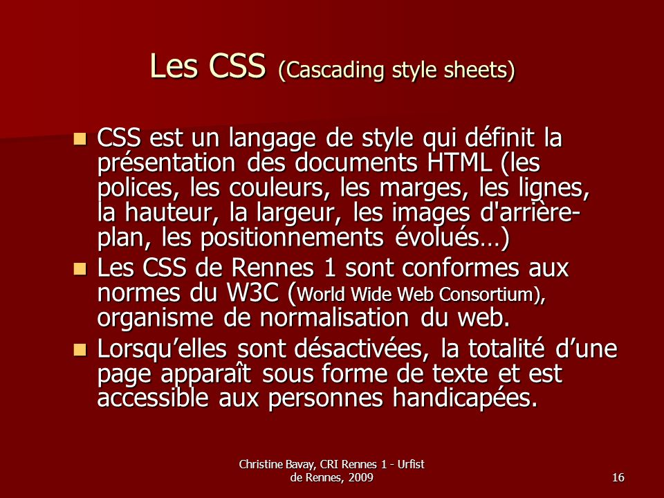 Christine Bavay, CRI Rennes 1 - Urfist de Rennes, 200916 Les CSS (Cascading style sheets) CSS est un langage de style qui définit la présentation des