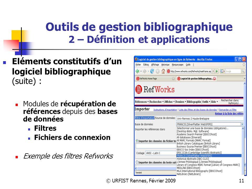 © URFIST Rennes, Février 200911 Outils de gestion bibliographique 2 – Définition et applications Eléments constitutifs dun logiciel bibliographique (suite) : Modules de récupération de références depuis des bases de données Filtres Fichiers de connexion Exemple des filtres Refworks