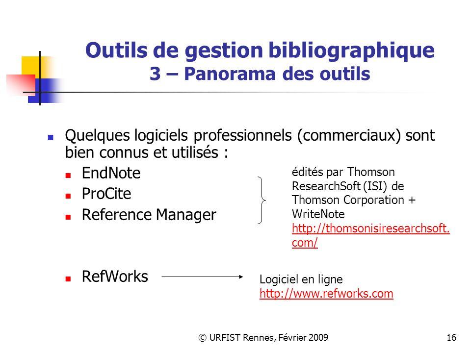 © URFIST Rennes, Février 200916 Outils de gestion bibliographique 3 – Panorama des outils Quelques logiciels professionnels (commerciaux) sont bien connus et utilisés : EndNote ProCite Reference Manager RefWorks édités par Thomson ResearchSoft (ISI) de Thomson Corporation + WriteNote http://thomsonisiresearchsoft.