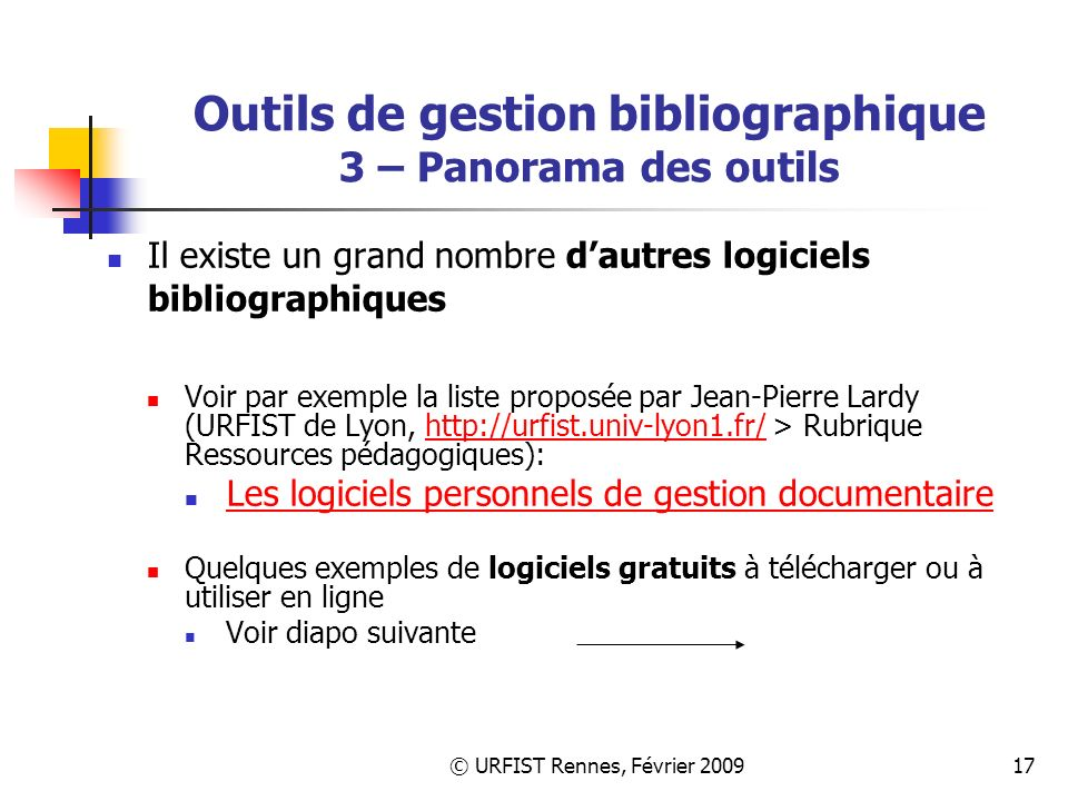 © URFIST Rennes, Février 200917 Outils de gestion bibliographique 3 – Panorama des outils Il existe un grand nombre dautres logiciels bibliographiques Voir par exemple la liste proposée par Jean-Pierre Lardy (URFIST de Lyon, http://urfist.univ-lyon1.fr/ > Rubrique Ressources pédagogiques):http://urfist.univ-lyon1.fr/ Les logiciels personnels de gestion documentaire Quelques exemples de logiciels gratuits à télécharger ou à utiliser en ligne Voir diapo suivante