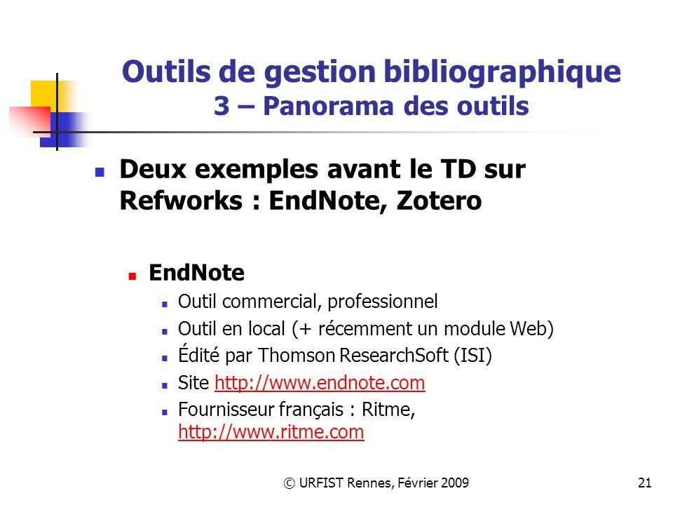 © URFIST Rennes, Février 200921 Outils de gestion bibliographique 3 – Panorama des outils Deux exemples avant le TD sur Refworks : EndNote, Zotero EndNote Outil commercial, professionnel Outil en local (+ récemment un module Web) Édité par Thomson ResearchSoft (ISI) Site http://www.endnote.comhttp://www.endnote.com Fournisseur français : Ritme, http://www.ritme.com http://www.ritme.com