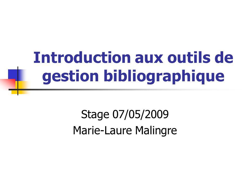 Introduction aux outils de gestion bibliographique Stage 07/05/2009 Marie-Laure Malingre