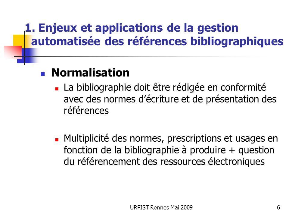 URFIST Rennes Mai 20096 1. Enjeux et applications de la gestion automatisée des références bibliographiques Normalisation La bibliographie doit être r