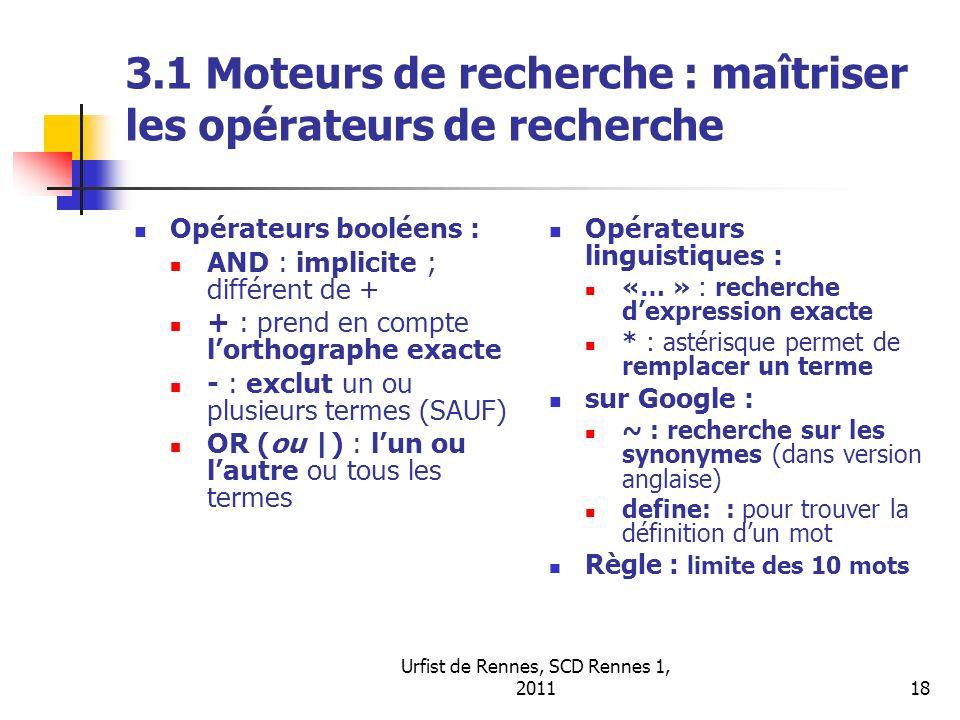 Urfist de Rennes, SCD Rennes 1, 201118 3.1 Moteurs de recherche : maîtriser les opérateurs de recherche Opérateurs booléens : AND : implicite ; différent de + + : prend en compte lorthographe exacte - : exclut un ou plusieurs termes (SAUF) OR (ou |) : lun ou lautre ou tous les termes Opérateurs linguistiques : «… » : recherche dexpression exacte * : astérisque permet de remplacer un terme sur Google : ~ : recherche sur les synonymes (dans version anglaise) define: : pour trouver la définition dun mot Règle : limite des 10 mots