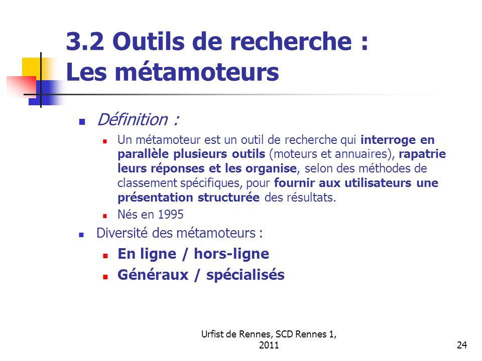 Urfist de Rennes, SCD Rennes 1, 201124 3.2 Outils de recherche : Les métamoteurs Définition : Un métamoteur est un outil de recherche qui interroge en parallèle plusieurs outils (moteurs et annuaires), rapatrie leurs réponses et les organise, selon des méthodes de classement spécifiques, pour fournir aux utilisateurs une présentation structurée des résultats.