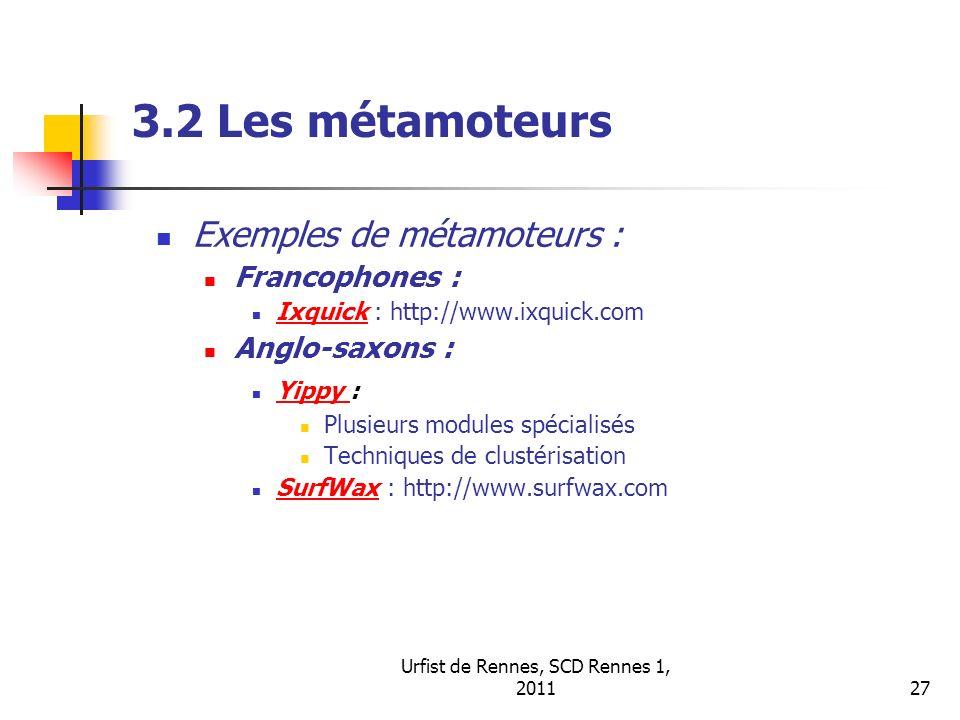 Urfist de Rennes, SCD Rennes 1, 201127 3.2 Les métamoteurs Exemples de métamoteurs : Francophones : Ixquick : http://www.ixquick.com Ixquick Anglo-saxons : Yippy : Yippy Plusieurs modules spécialisés Techniques de clustérisation SurfWax : http://www.surfwax.com SurfWax