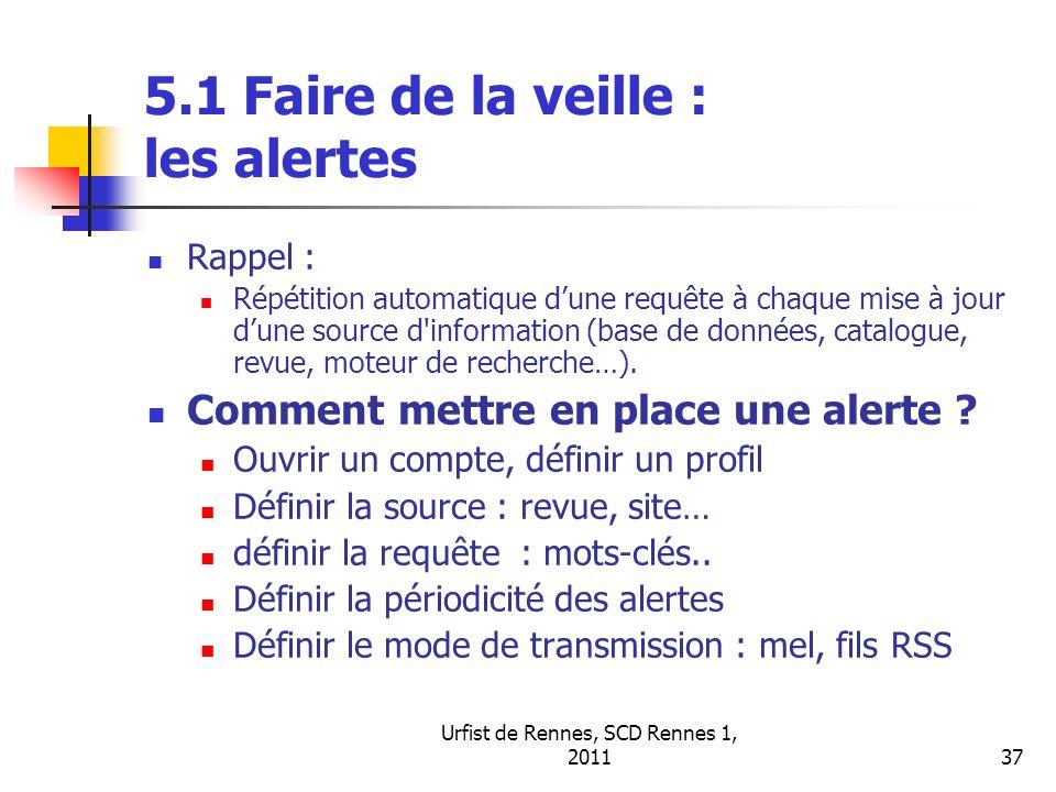 Urfist de Rennes, SCD Rennes 1, 201137 5.1 Faire de la veille : les alertes Rappel : Répétition automatique dune requête à chaque mise à jour dune source d information (base de données, catalogue, revue, moteur de recherche…).
