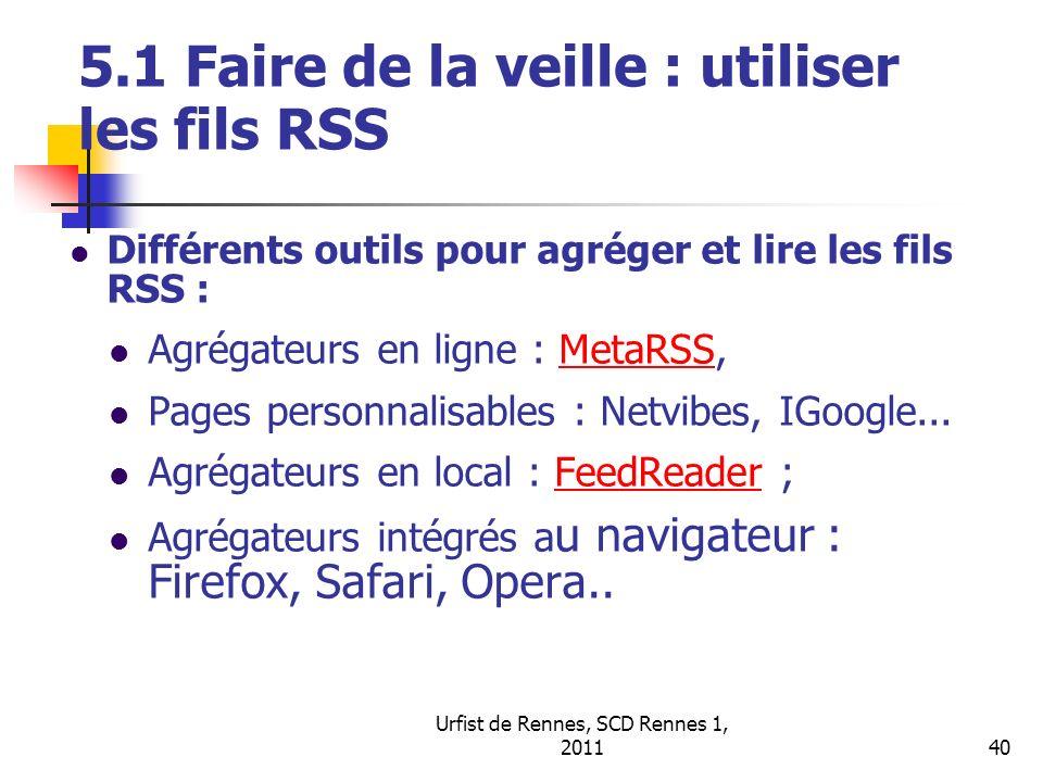 Urfist de Rennes, SCD Rennes 1, 201140 5.1 Faire de la veille : utiliser les fils RSS Différents outils pour agréger et lire les fils RSS : Agrégateurs en ligne : MetaRSS,MetaRSS Pages personnalisables : Netvibes, IGoogle...