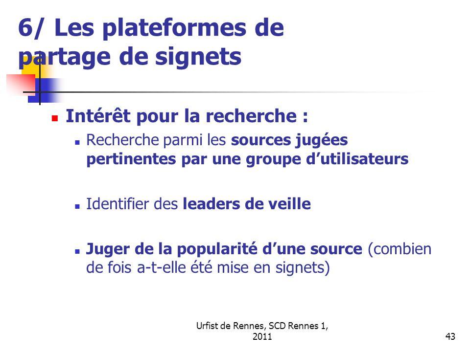 Urfist de Rennes, SCD Rennes 1, 201143 6/ Les plateformes de partage de signets Intérêt pour la recherche : Recherche parmi les sources jugées pertinentes par une groupe dutilisateurs Identifier des leaders de veille Juger de la popularité dune source (combien de fois a-t-elle été mise en signets)