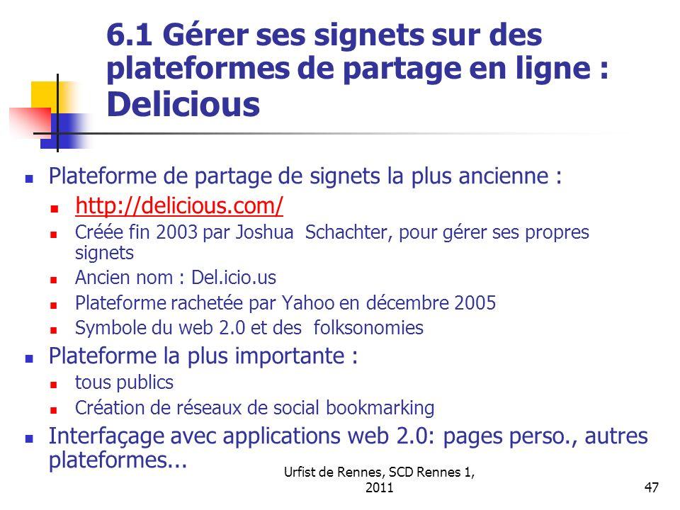 Urfist de Rennes, SCD Rennes 1, 201147 6.1 Gérer ses signets sur des plateformes de partage en ligne : Delicious Plateforme de partage de signets la plus ancienne : http://delicious.com/ Créée fin 2003 par Joshua Schachter, pour gérer ses propres signets Ancien nom : Del.icio.us Plateforme rachetée par Yahoo en décembre 2005 Symbole du web 2.0 et des folksonomies Plateforme la plus importante : tous publics Création de réseaux de social bookmarking Interfaçage avec applications web 2.0: pages perso., autres plateformes...