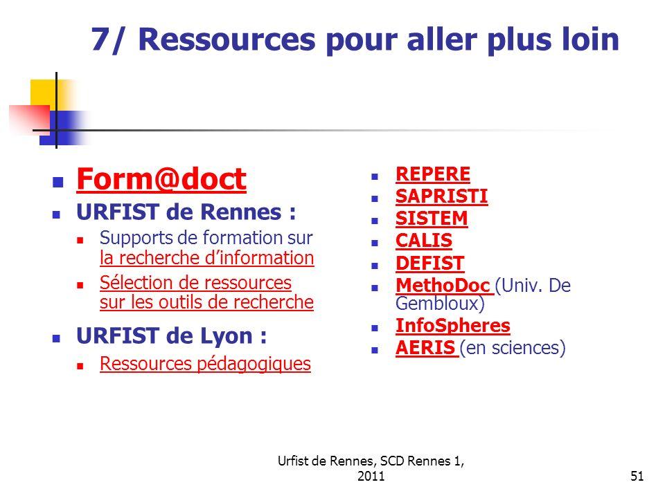 Urfist de Rennes, SCD Rennes 1, 201151 7/ Ressources pour aller plus loin Form@doct URFIST de Rennes : Supports de formation sur la recherche dinforma