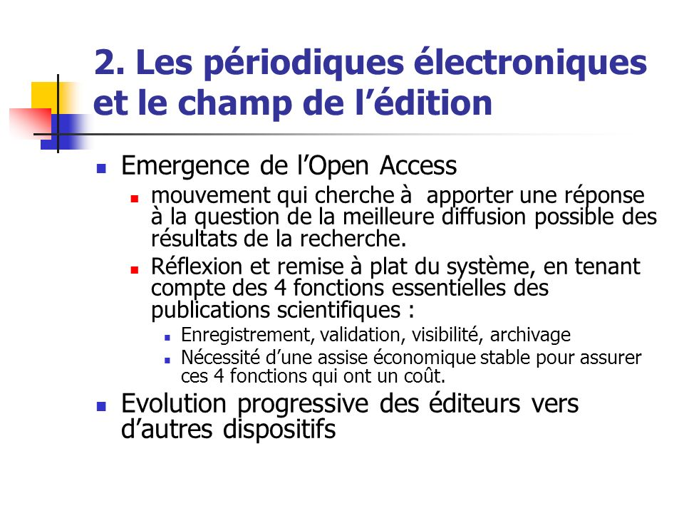 2. Les périodiques électroniques et le champ de lédition Emergence de lOpen Access mouvement qui cherche à apporter une réponse à la question de la me