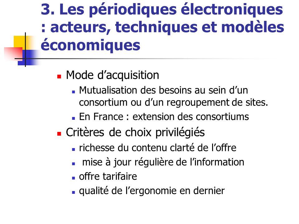 3. Les périodiques électroniques : acteurs, techniques et modèles économiques Mode dacquisition Mutualisation des besoins au sein dun consortium ou du