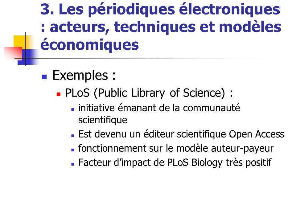 3. Les périodiques électroniques : acteurs, techniques et modèles économiques Exemples : PLoS (Public Library of Science) : initiative émanant de la c