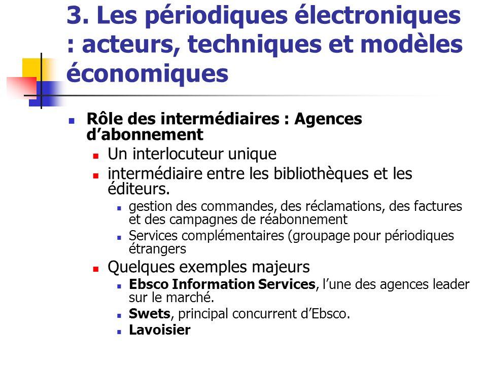 3. Les périodiques électroniques : acteurs, techniques et modèles économiques Rôle des intermédiaires : Agences dabonnement Un interlocuteur unique in