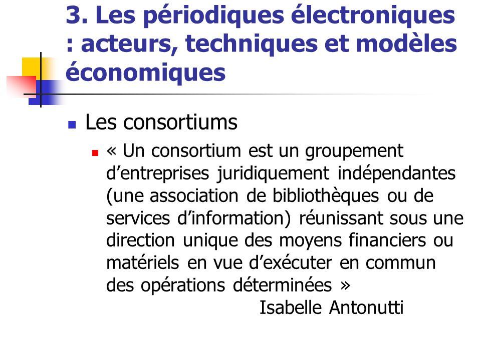3. Les périodiques électroniques : acteurs, techniques et modèles économiques Les consortiums « Un consortium est un groupement dentreprises juridique