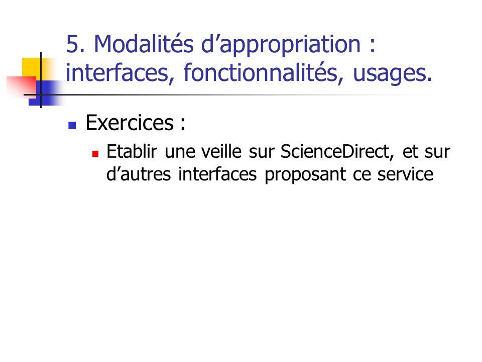 5. Modalités dappropriation : interfaces, fonctionnalités, usages. Exercices : Etablir une veille sur ScienceDirect, et sur dautres interfaces proposa