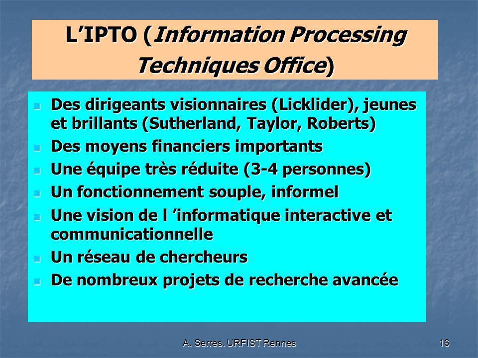 A. Serres. URFIST Rennes16 LIPTO (Information Processing Techniques Office) Des dirigeants visionnaires (Licklider), jeunes et brillants (Sutherland,