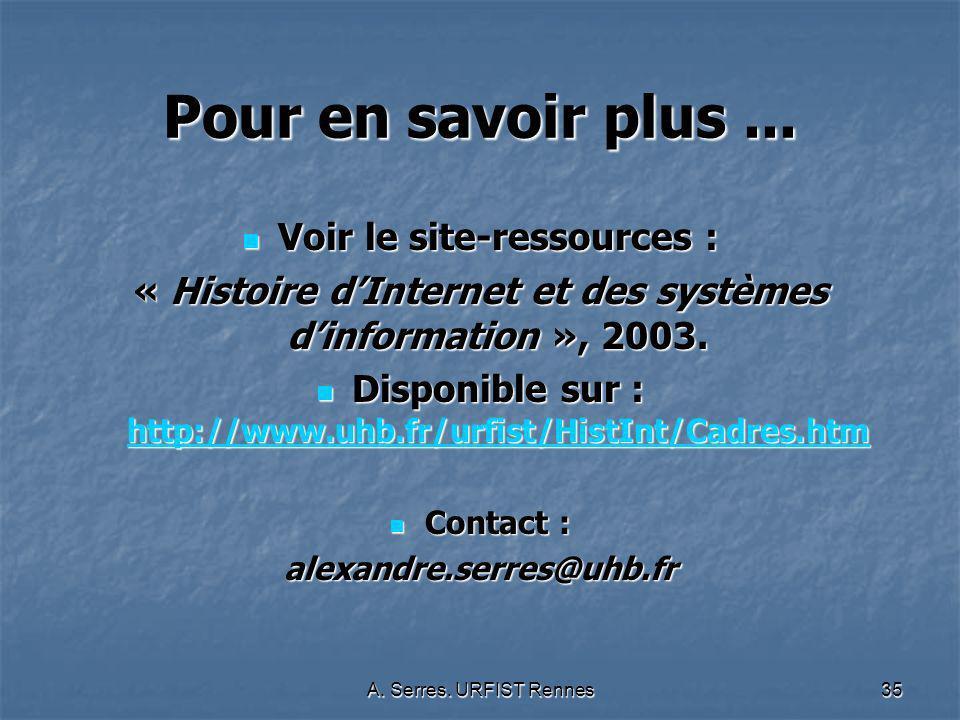 A. Serres. URFIST Rennes35 Pour en savoir plus... Voir le site-ressources : Voir le site-ressources : « Histoire dInternet et des systèmes dinformatio