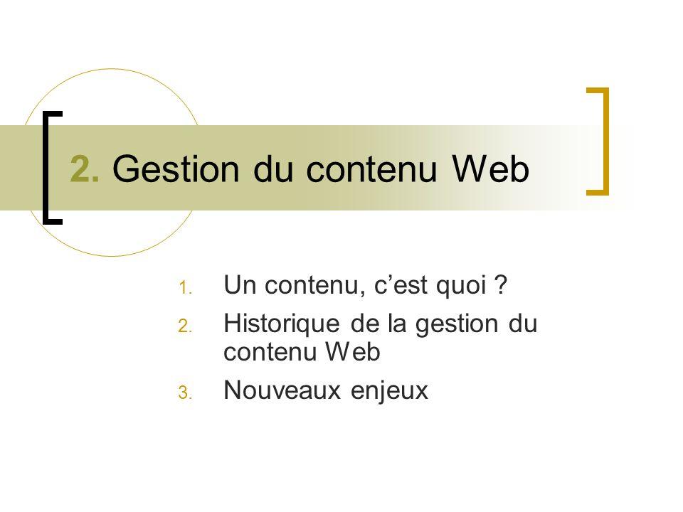 2. Gestion du contenu Web 1. Un contenu, cest quoi ? 2. Historique de la gestion du contenu Web 3. Nouveaux enjeux