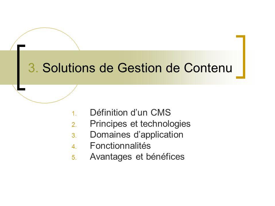 3. Solutions de Gestion de Contenu 1. Définition dun CMS 2. Principes et technologies 3. Domaines dapplication 4. Fonctionnalités 5. Avantages et béné